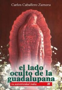 El lado oculto de la Guadalupana. Carlos Caballero Zamora